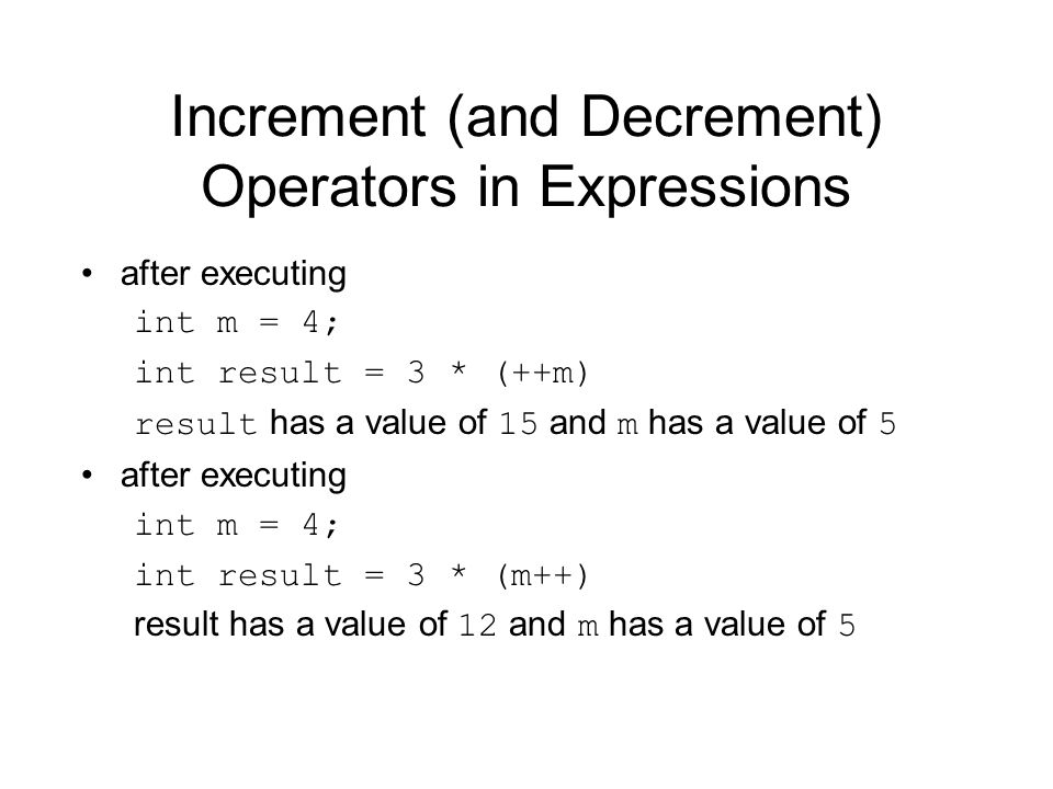 Increment (and Decrement) Operators in Expressions after executing int m = 4; int result = 3 * (++m) result has a value of 15 and m has a value of 5 after executing int m = 4; int result = 3 * (m++) result has a value of 12 and m has a value of 5