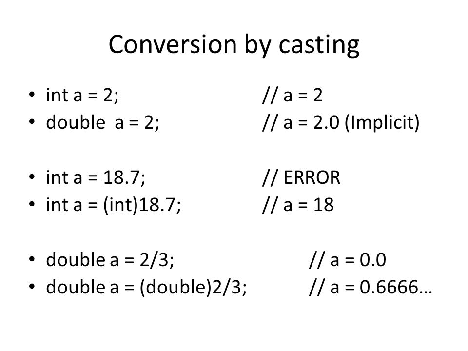 Conversion by casting int a = 2; // a = 2 double a = 2; // a = 2.0 (Implicit) int a = 18.7; // ERROR int a = (int)18.7; // a = 18 double a = 2/3; // a = 0.0 double a = (double)2/3; // a = …