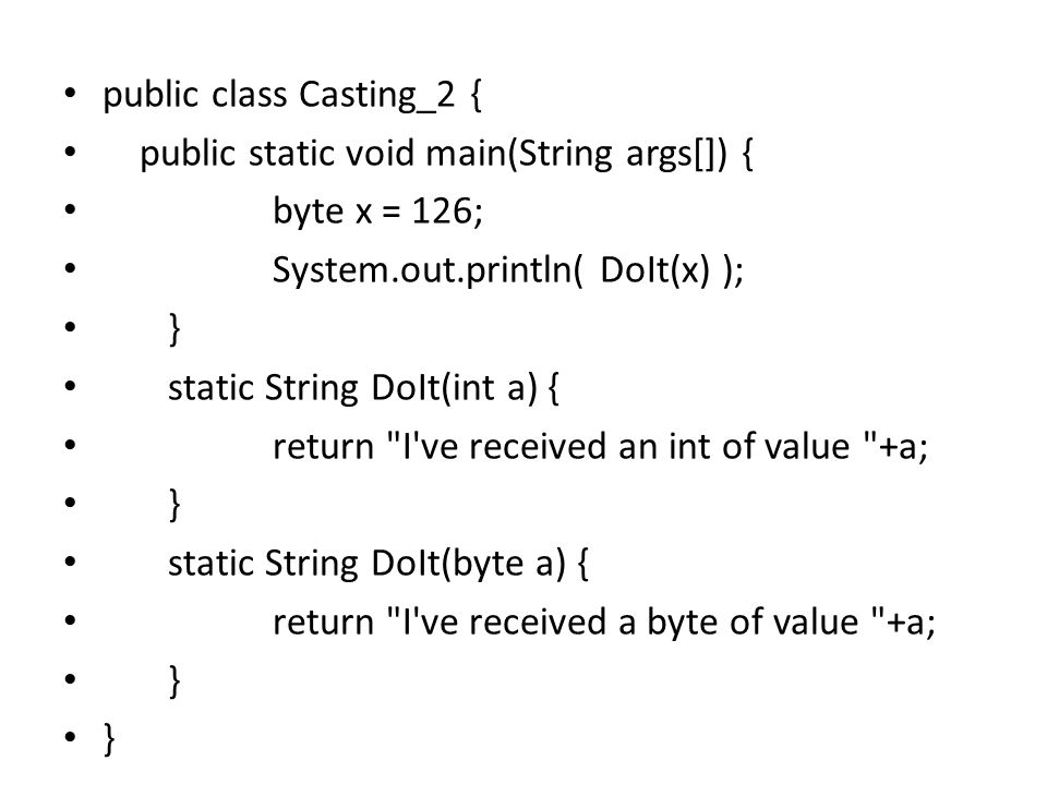 public class Casting_2 { public static void main(String args[]) { byte x = 126; System.out.println( DoIt(x) ); } static String DoIt(int a) { return I ve received an int of value +a; } static String DoIt(byte a) { return I ve received a byte of value +a; }