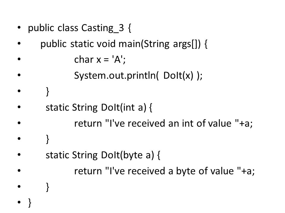 public class Casting_3 { public static void main(String args[]) { char x = A ; System.out.println( DoIt(x) ); } static String DoIt(int a) { return I ve received an int of value +a; } static String DoIt(byte a) { return I ve received a byte of value +a; }