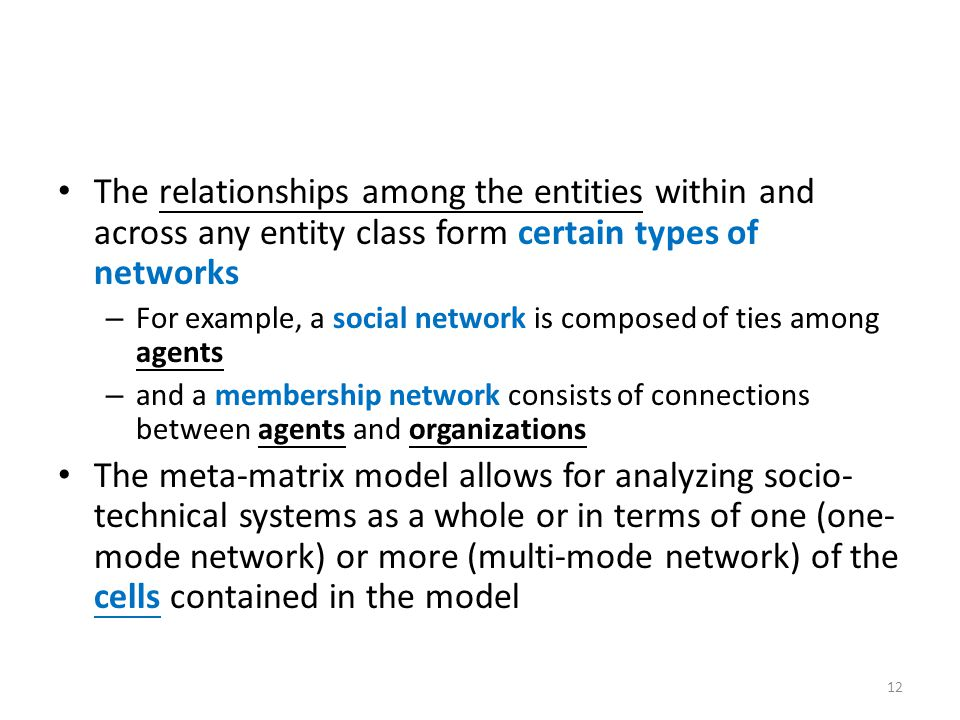 The relationships among the entities within and across any entity class form certain types of networks – For example, a social network is composed of ties among agents – and a membership network consists of connections between agents and organizations The meta-matrix model allows for analyzing socio- technical systems as a whole or in terms of one (one- mode network) or more (multi-mode network) of the cells contained in the model 12
