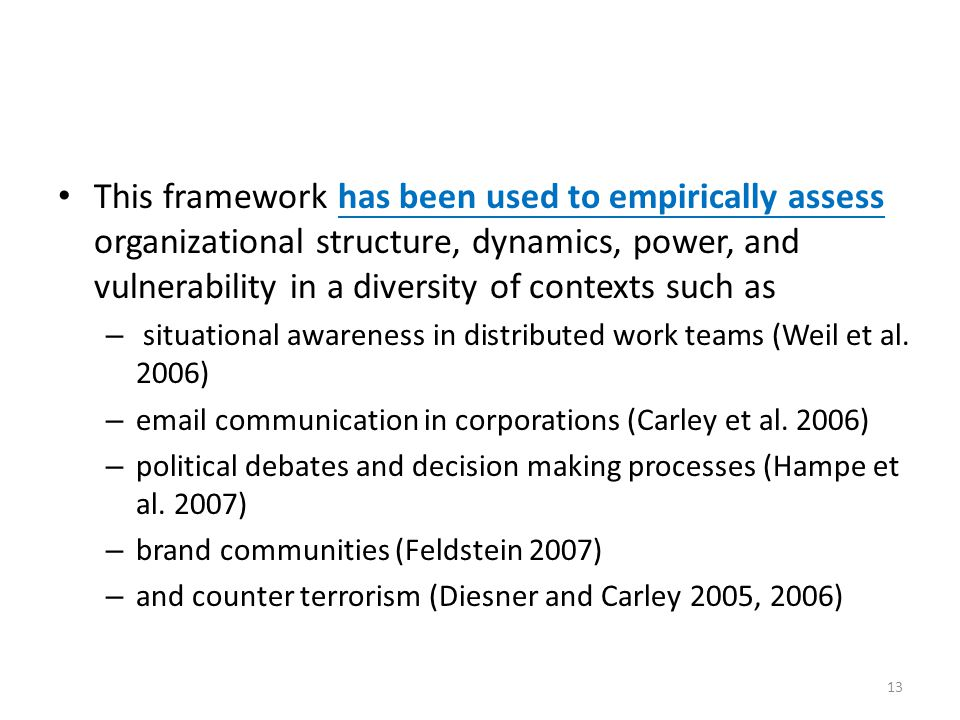 This framework has been used to empirically assess organizational structure, dynamics, power, and vulnerability in a diversity of contexts such as – situational awareness in distributed work teams (Weil et al.