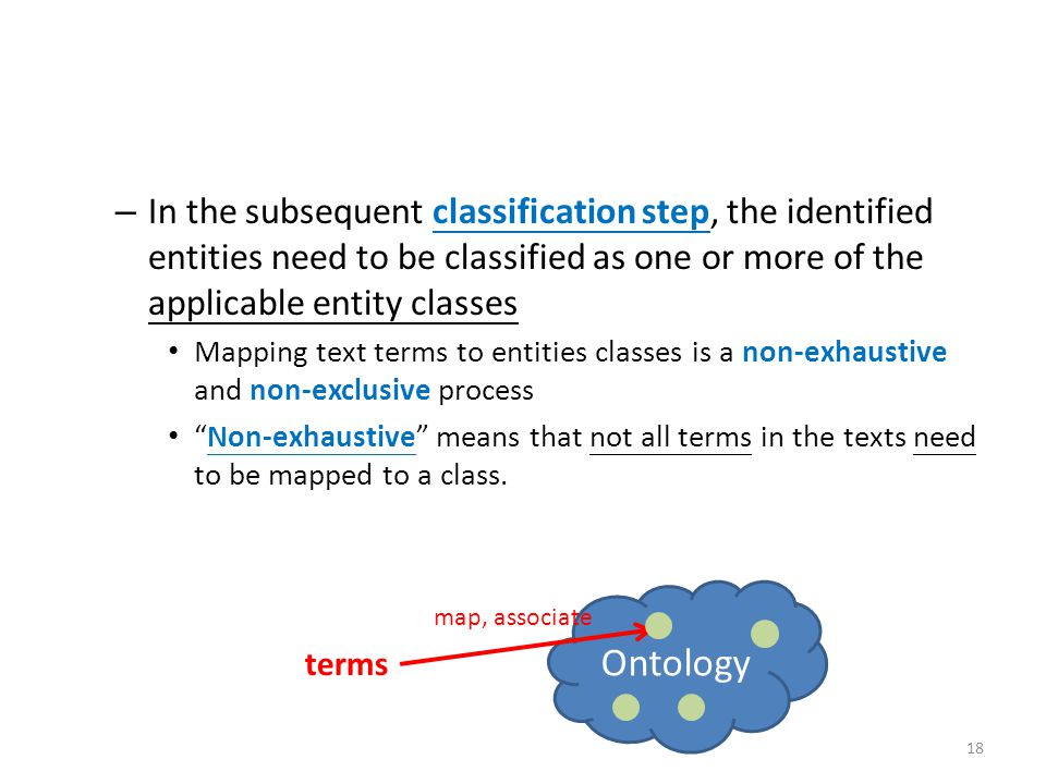 – In the subsequent classification step, the identified entities need to be classified as one or more of the applicable entity classes Mapping text terms to entities classes is a non-exhaustive and non-exclusive process Non-exhaustive means that not all terms in the texts need to be mapped to a class.