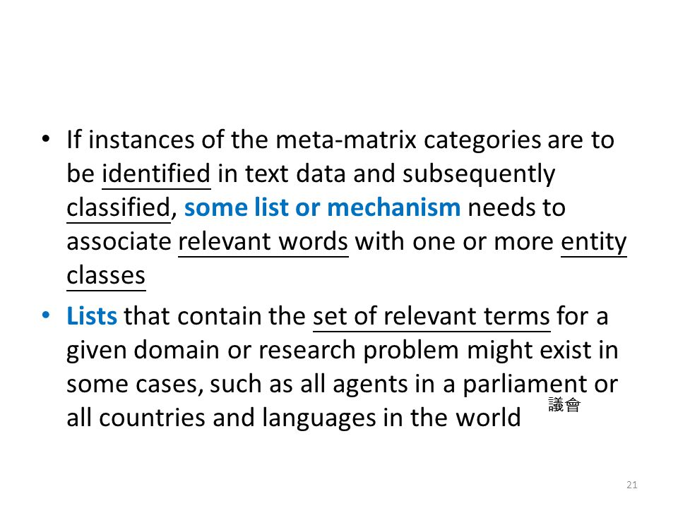 If instances of the meta-matrix categories are to be identified in text data and subsequently classified, some list or mechanism needs to associate relevant words with one or more entity classes Lists that contain the set of relevant terms for a given domain or research problem might exist in some cases, such as all agents in a parliament or all countries and languages in the world 21 議會