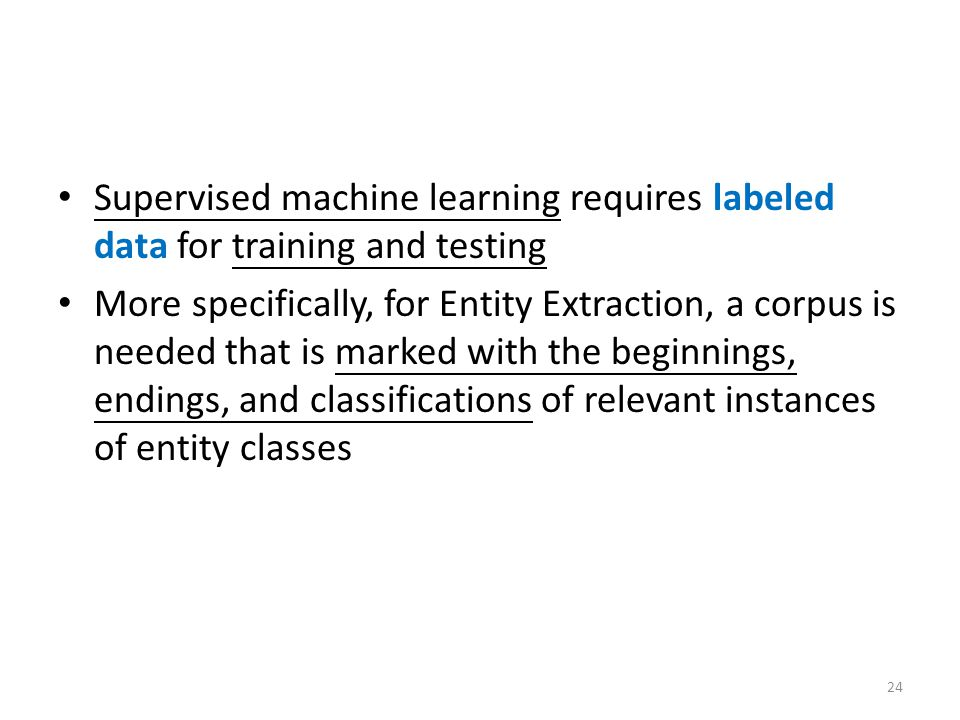 Supervised machine learning requires labeled data for training and testing More specifically, for Entity Extraction, a corpus is needed that is marked with the beginnings, endings, and classifications of relevant instances of entity classes 24