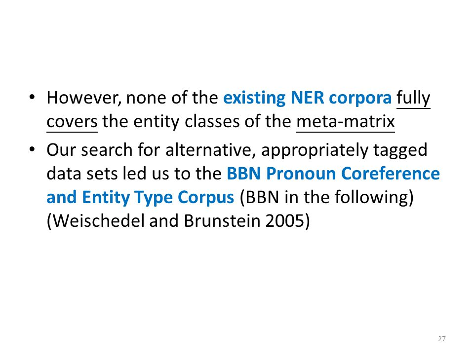 However, none of the existing NER corpora fully covers the entity classes of the meta-matrix Our search for alternative, appropriately tagged data sets led us to the BBN Pronoun Coreference and Entity Type Corpus (BBN in the following) (Weischedel and Brunstein 2005) 27