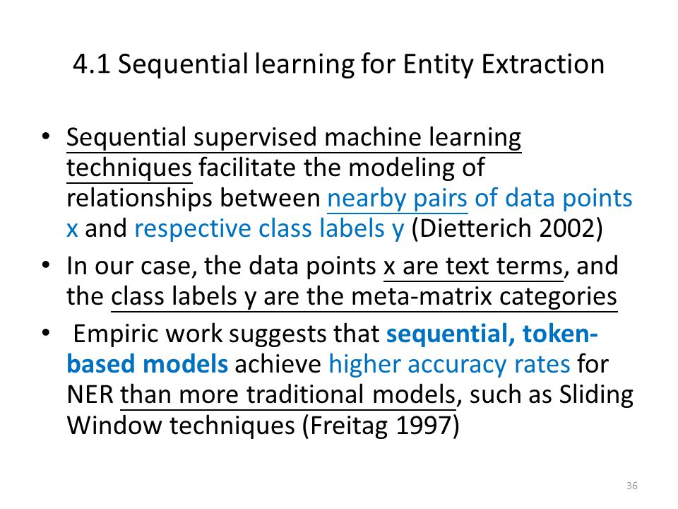 4.1 Sequential learning for Entity Extraction Sequential supervised machine learning techniques facilitate the modeling of relationships between nearby pairs of data points x and respective class labels y (Dietterich 2002) In our case, the data points x are text terms, and the class labels y are the meta-matrix categories Empiric work suggests that sequential, token- based models achieve higher accuracy rates for NER than more traditional models, such as Sliding Window techniques (Freitag 1997) 36