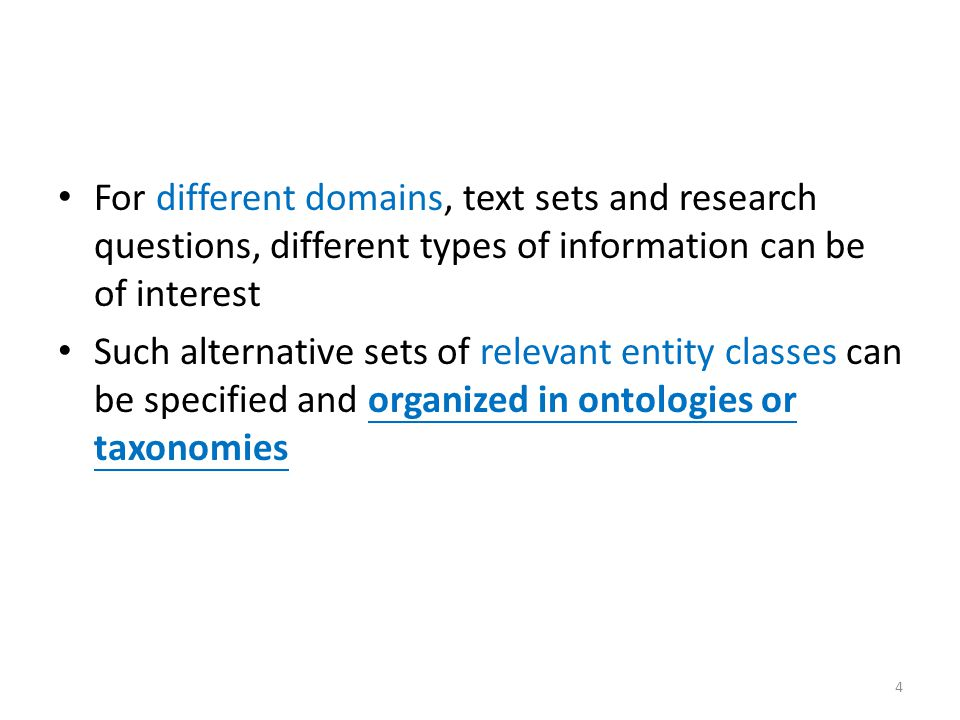 For different domains, text sets and research questions, different types of information can be of interest Such alternative sets of relevant entity classes can be specified and organized in ontologies or taxonomies 4