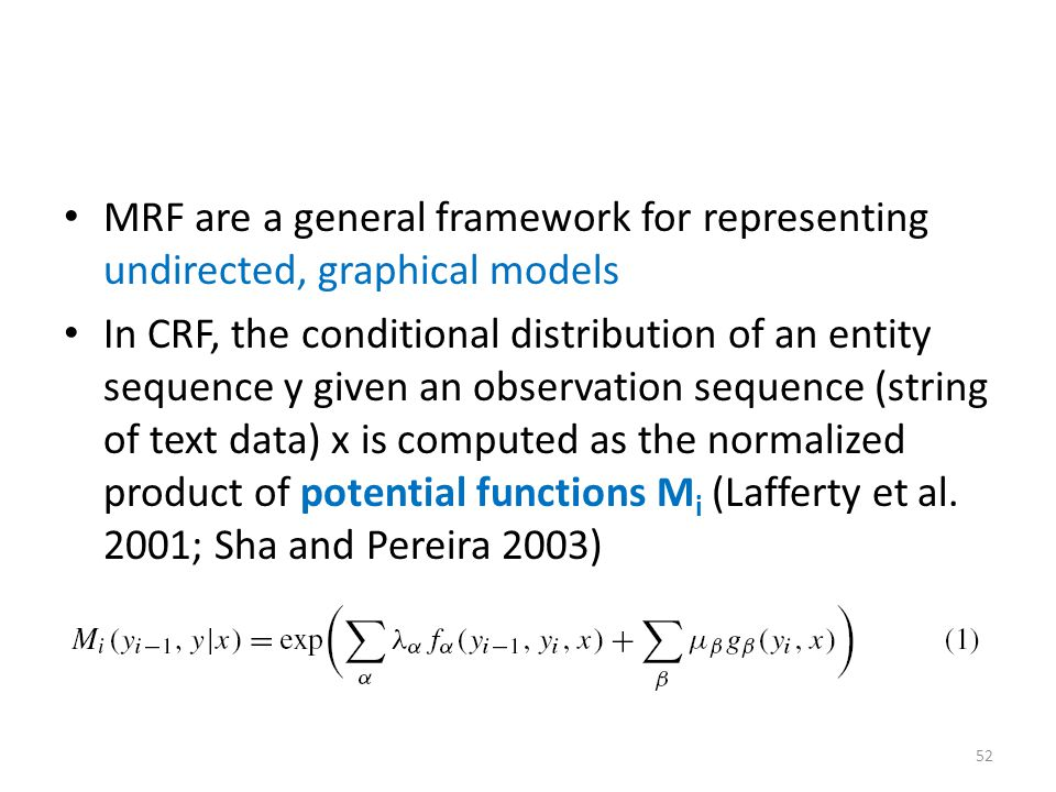 MRF are a general framework for representing undirected, graphical models In CRF, the conditional distribution of an entity sequence y given an observation sequence (string of text data) x is computed as the normalized product of potential functions M i (Lafferty et al.
