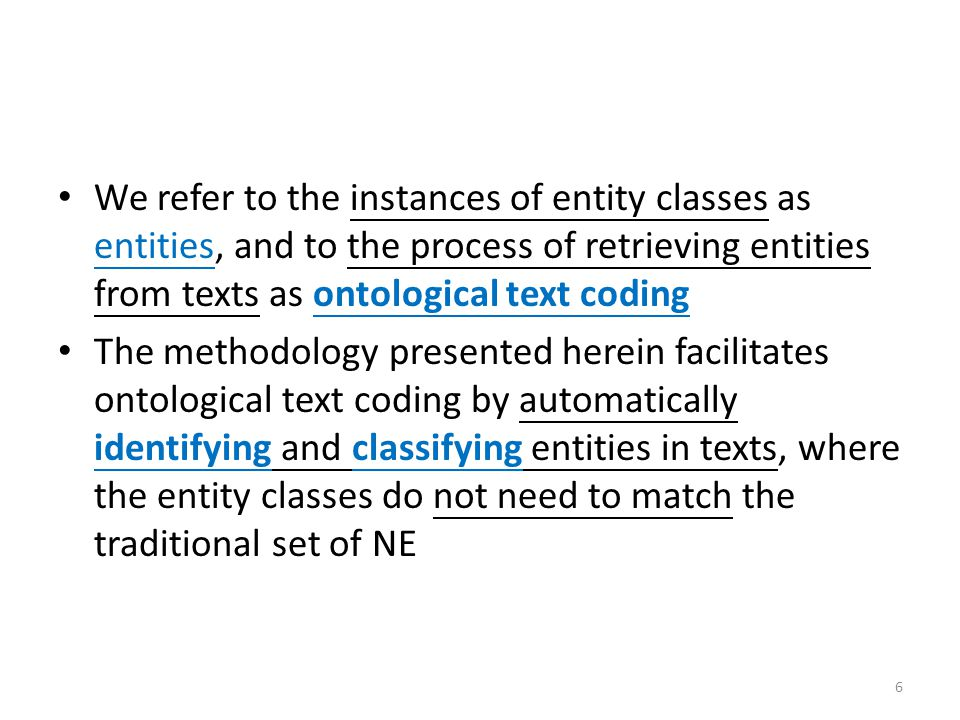 We refer to the instances of entity classes as entities, and to the process of retrieving entities from texts as ontological text coding The methodology presented herein facilitates ontological text coding by automatically identifying and classifying entities in texts, where the entity classes do not need to match the traditional set of NE 6
