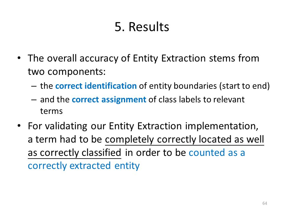5. Results The overall accuracy of Entity Extraction stems from two components: – the correct identification of entity boundaries (start to end) – and