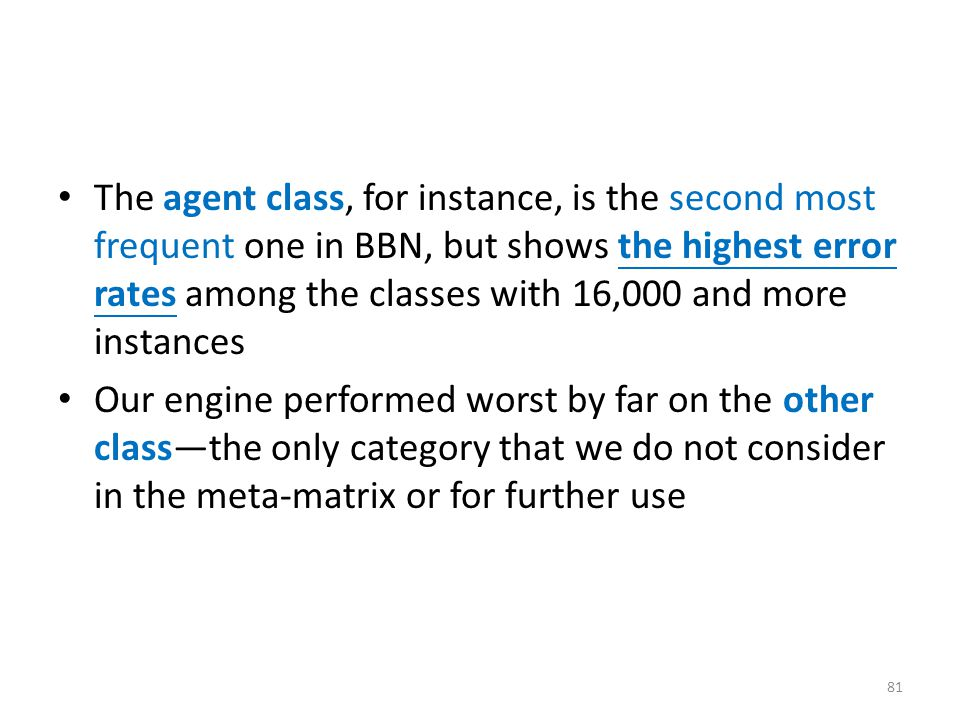 The agent class, for instance, is the second most frequent one in BBN, but shows the highest error rates among the classes with 16,000 and more instances Our engine performed worst by far on the other class—the only category that we do not consider in the meta-matrix or for further use 81