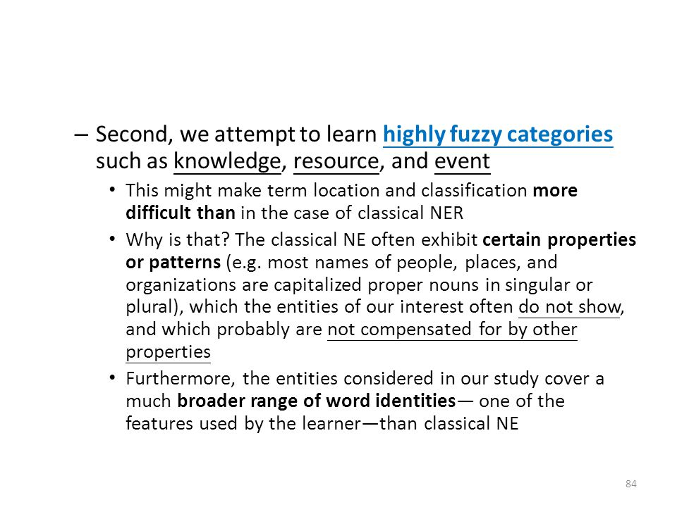 – Second, we attempt to learn highly fuzzy categories such as knowledge, resource, and event This might make term location and classification more difficult than in the case of classical NER Why is that.
