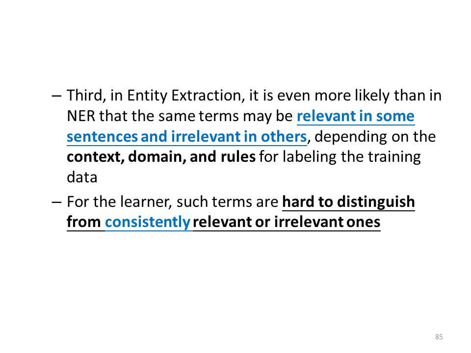 – Third, in Entity Extraction, it is even more likely than in NER that the same terms may be relevant in some sentences and irrelevant in others, depending on the context, domain, and rules for labeling the training data – For the learner, such terms are hard to distinguish from consistently relevant or irrelevant ones 85