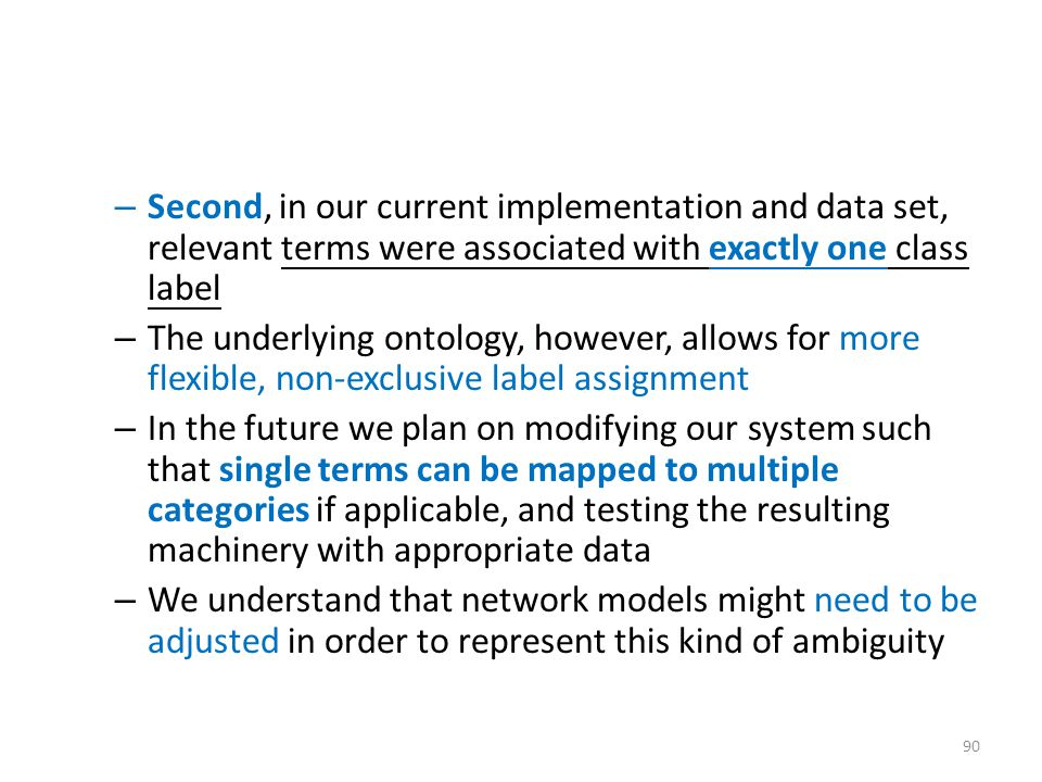 – Second, in our current implementation and data set, relevant terms were associated with exactly one class label – The underlying ontology, however, allows for more flexible, non-exclusive label assignment – In the future we plan on modifying our system such that single terms can be mapped to multiple categories if applicable, and testing the resulting machinery with appropriate data – We understand that network models might need to be adjusted in order to represent this kind of ambiguity 90
