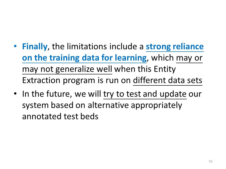 Finally, the limitations include a strong reliance on the training data for learning, which may or may not generalize well when this Entity Extraction program is run on different data sets In the future, we will try to test and update our system based on alternative appropriately annotated test beds 92