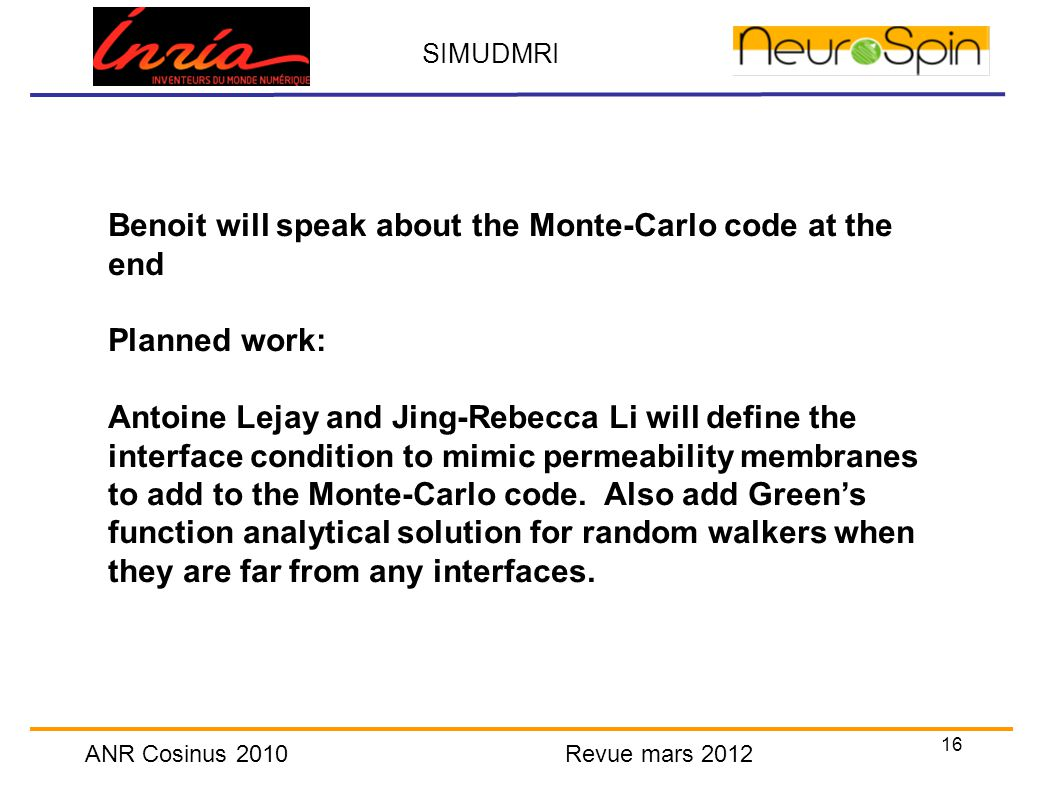 16 SIMUDMRI ANR Cosinus 2010 Revue mars 2012 Benoit will speak about the Monte-Carlo code at the end Planned work: Antoine Lejay and Jing-Rebecca Li will define the interface condition to mimic permeability membranes to add to the Monte-Carlo code.
