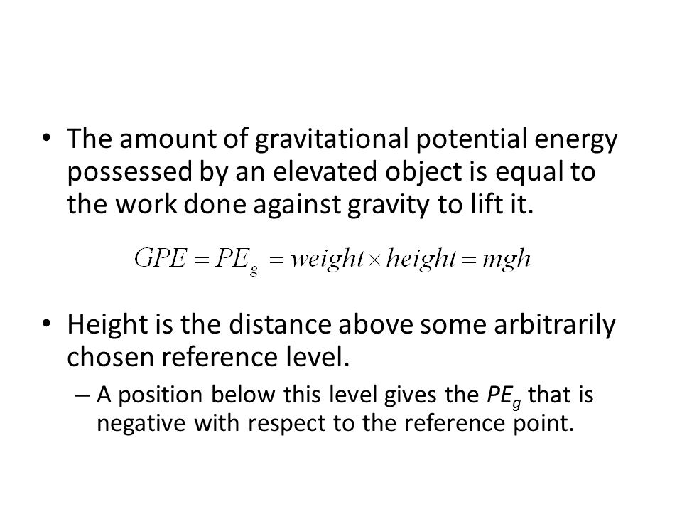 The amount of gravitational potential energy possessed by an elevated object is equal to the work done against gravity to lift it.
