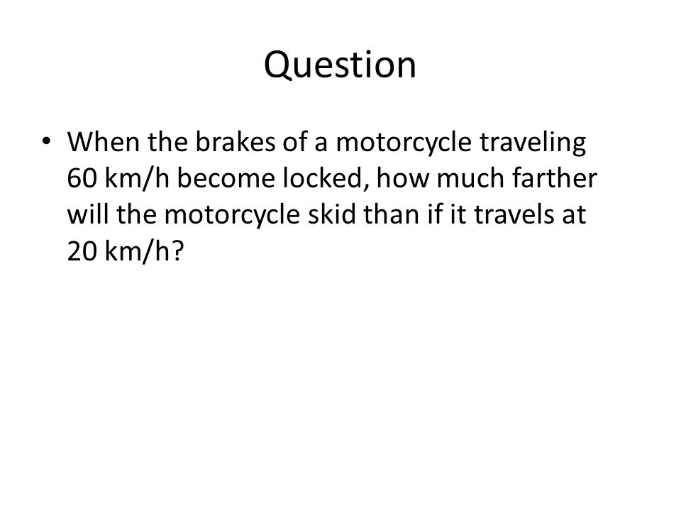 Question When the brakes of a motorcycle traveling 60 km/h become locked, how much farther will the motorcycle skid than if it travels at 20 km/h
