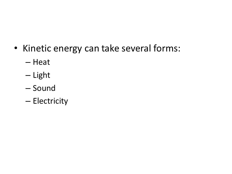 Kinetic energy can take several forms: – Heat – Light – Sound – Electricity