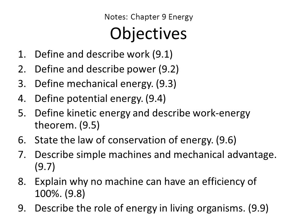 Notes: Chapter 9 Energy Objectives 1.Define and describe work (9.1) 2.Define and describe power (9.2) 3.Define mechanical energy.
