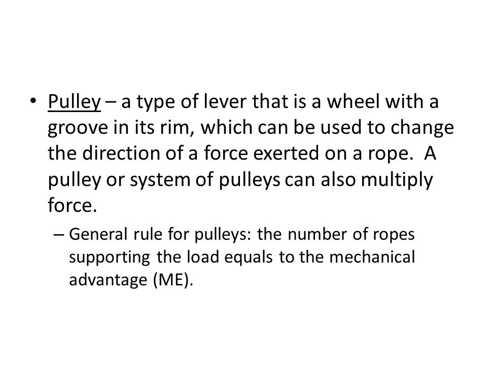 Pulley – a type of lever that is a wheel with a groove in its rim, which can be used to change the direction of a force exerted on a rope.