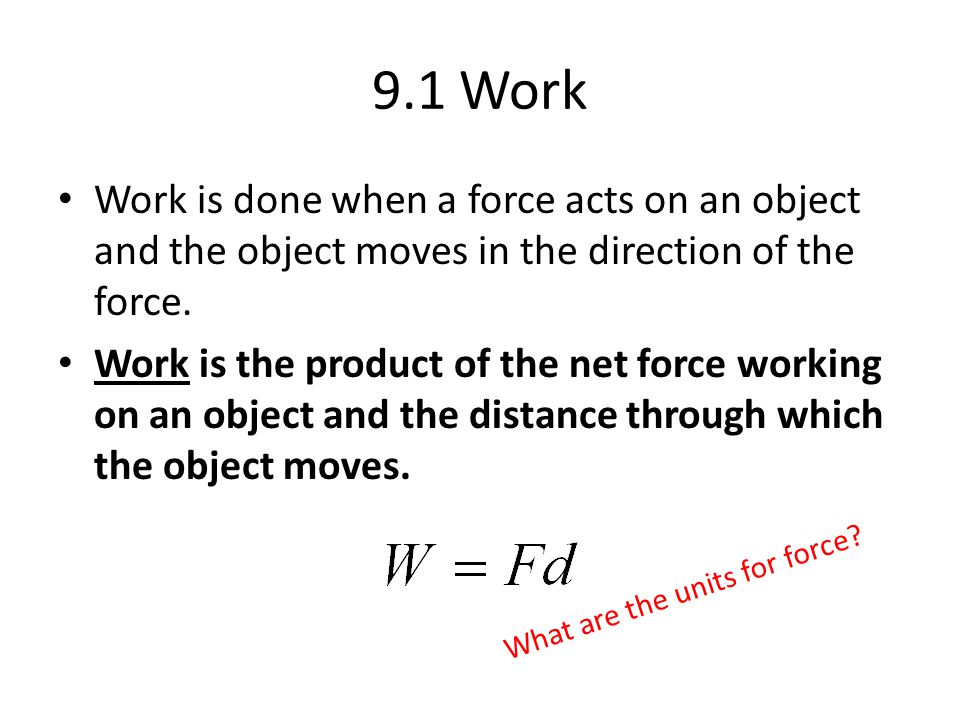 9.1 Work Work is done when a force acts on an object and the object moves in the direction of the force.