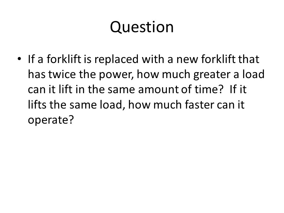 Question If a forklift is replaced with a new forklift that has twice the power, how much greater a load can it lift in the same amount of time.