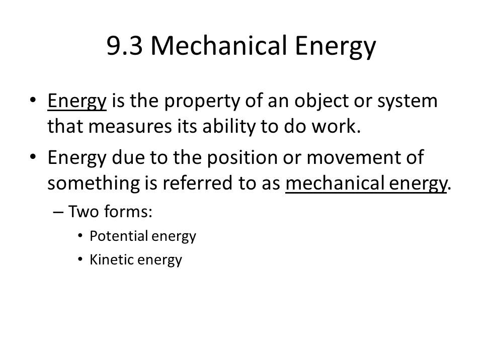 9.3 Mechanical Energy Energy is the property of an object or system that measures its ability to do work.