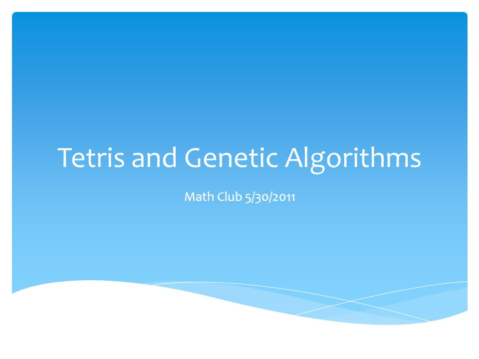 Tetris and Genetic Algorithms Math Club 5/30/2011