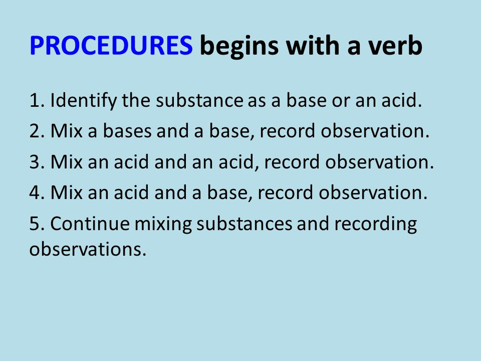 PROCEDURES begins with a verb 1. Identify the substance as a base or an acid. 2. Mix a bases and a base, record observation. 3. Mix an acid and an aci