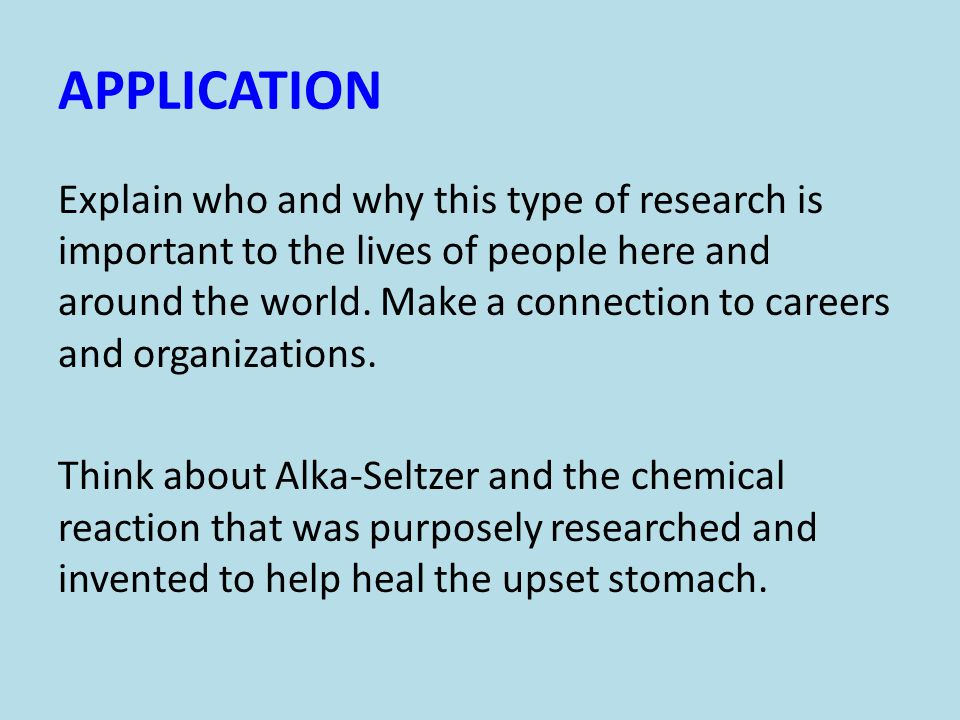 APPLICATION Explain who and why this type of research is important to the lives of people here and around the world.