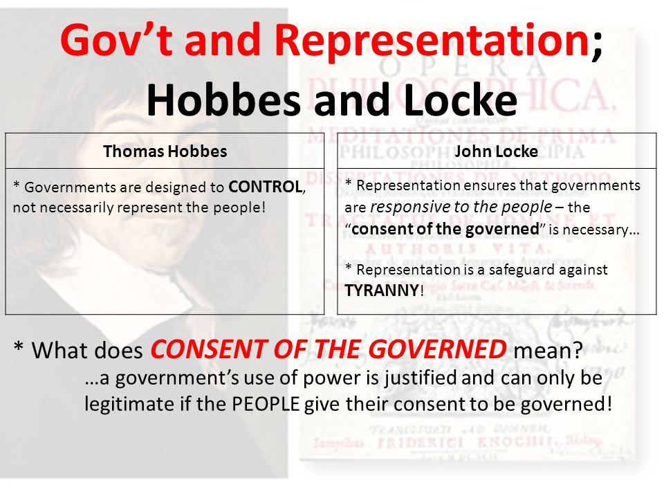 Gov't and Representation; Hobbes and Locke John Locke * Representation ensures that governments are responsive to the people – the consent of the governed is necessary… * Representation is a safeguard against TYRANNY .