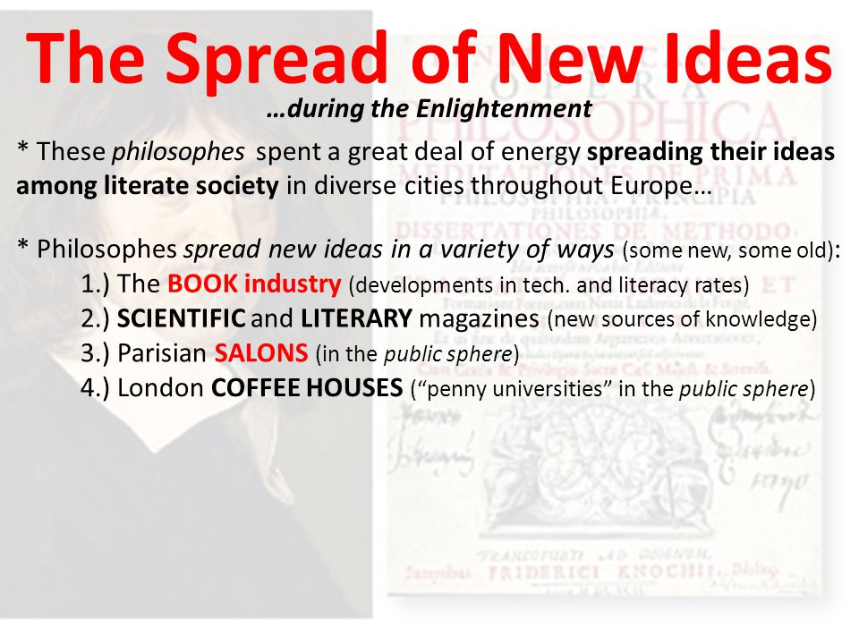 The Spread of New Ideas …during the Enlightenment * These philosophes spent a great deal of energy spreading their ideas among literate society in diverse cities throughout Europe… * Philosophes spread new ideas in a variety of ways (some new, some old) : 1.) The BOOK industry (developments in tech.