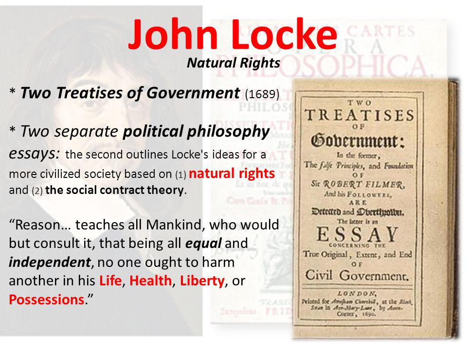 John Locke Natural Rights * Two Treatises of Government (1689) * Two separate political philosophy essays: the second outlines Locke s ideas for a more civilized society based on (1) natural rights and (2) the social contract theory.