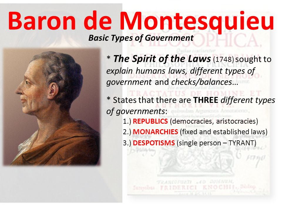 Baron de Montesquieu Basic Types of Government * The Spirit of the Laws (1748) sought to explain humans laws, different types of government and checks/balances… * States that there are THREE different types of governments: 1.) REPUBLICS (democracies, aristocracies) 2.) MONARCHIES (fixed and established laws) 3.) DESPOTISMS (single person – TYRANT)