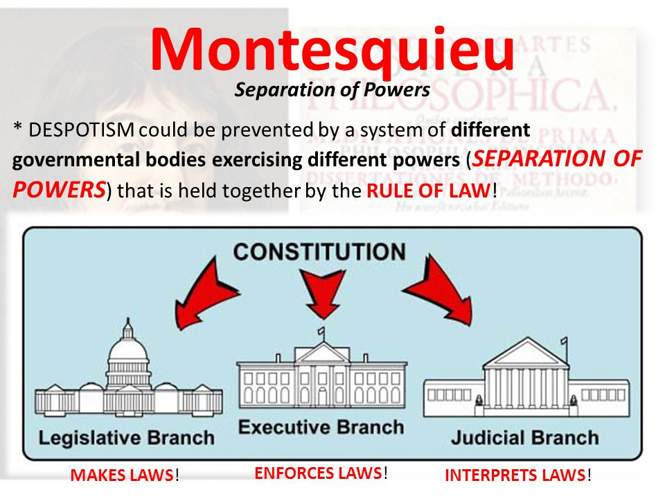 Montesquieu Separation of Powers * DESPOTISM could be prevented by a system of different governmental bodies exercising different powers ( SEPARATION OF POWERS ) that is held together by the RULE OF LAW.