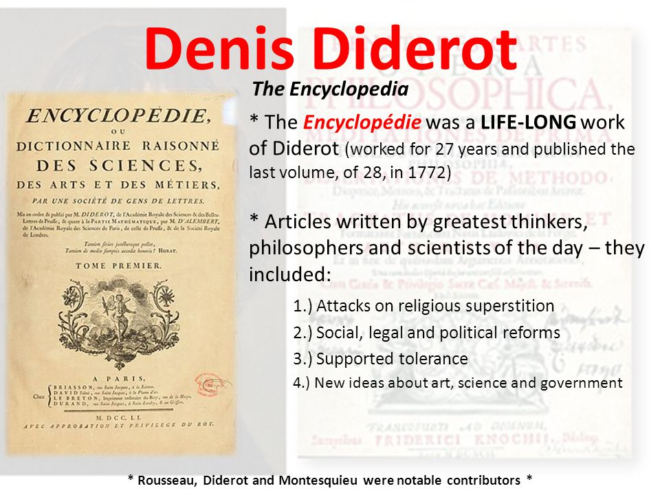 Denis Diderot The Encyclopedia * The Encyclopédie was a LIFE-LONG work of Diderot (worked for 27 years and published the last volume, of 28, in 1772) * Articles written by greatest thinkers, philosophers and scientists of the day – they included: 2.) Social, legal and political reforms 1.) Attacks on religious superstition 3.) Supported tolerance 4.) New ideas about art, science and government * Rousseau, Diderot and Montesquieu were notable contributors *