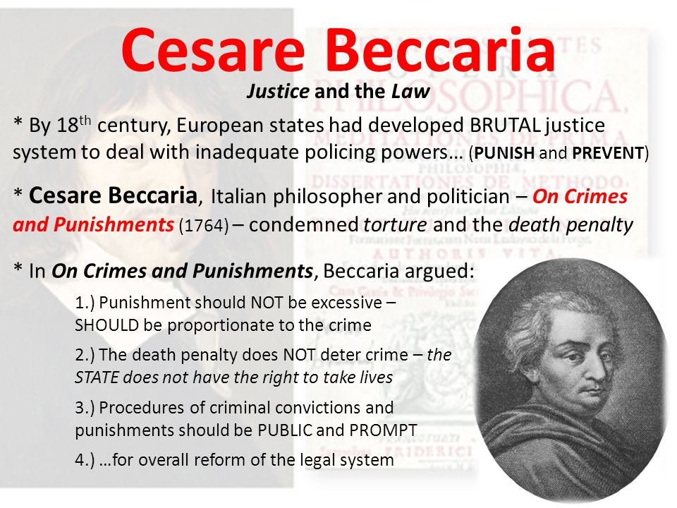 Cesare Beccaria Justice and the Law * Cesare Beccaria, Italian philosopher and politician – On Crimes and Punishments (1764) – condemned torture and the death penalty * In On Crimes and Punishments, Beccaria argued: 1.) Punishment should NOT be excessive – SHOULD be proportionate to the crime 2.) The death penalty does NOT deter crime – the STATE does not have the right to take lives 4.) …for overall reform of the legal system 3.) Procedures of criminal convictions and punishments should be PUBLIC and PROMPT * By 18 th century, European states had developed BRUTAL justice system to deal with inadequate policing powers… (PUNISH and PREVENT)