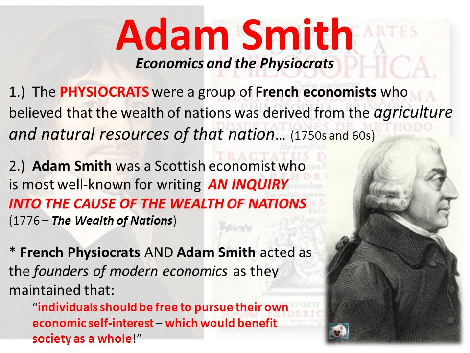 Adam Smith Economics and the Physiocrats 1.) The PHYSIOCRATS were a group of French economists who believed that the wealth of nations was derived from the agriculture and natural resources of that nation … (1750s and 60s) 2.) Adam Smith was a Scottish economist who is most well-known for writing AN INQUIRY INTO THE CAUSE OF THE WEALTH OF NATIONS (1776 – The Wealth of Nations) * French Physiocrats AND Adam Smith acted as the founders of modern economics as they maintained that: individuals should be free to pursue their own economic self-interest – which would benefit society as a whole!