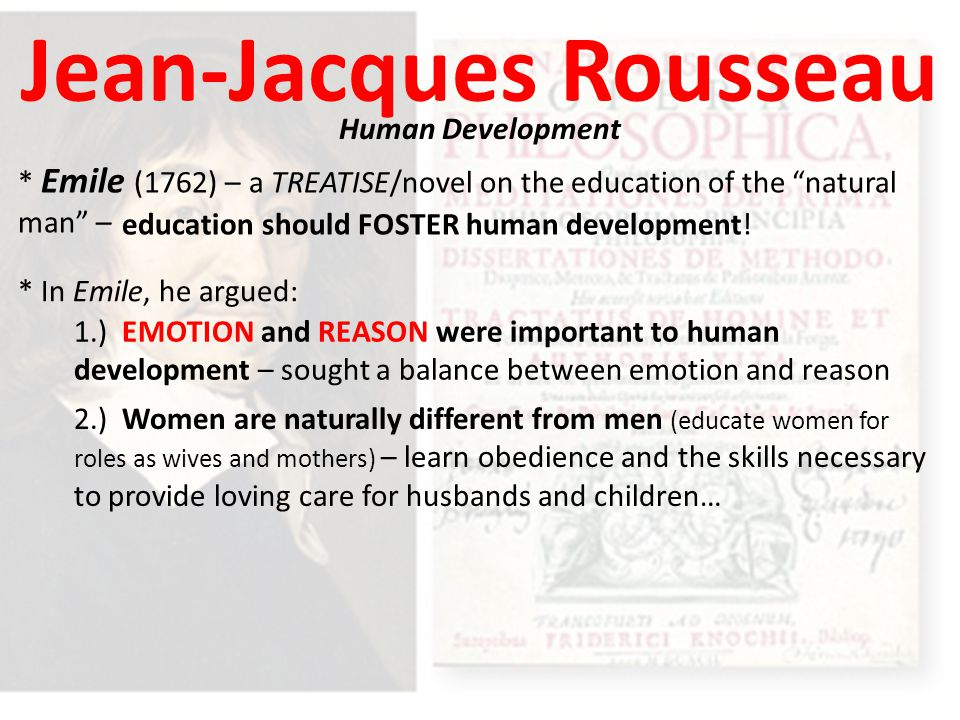 Jean-Jacques Rousseau Human Development * Emile (1762) – a TREATISE/novel on the education of the natural man – * In Emile, he argued: 1.) EMOTION and REASON were important to human development – sought a balance between emotion and reason 2.) Women are naturally different from men (educate women for roles as wives and mothers) – learn obedience and the skills necessary to provide loving care for husbands and children… education should FOSTER human development!