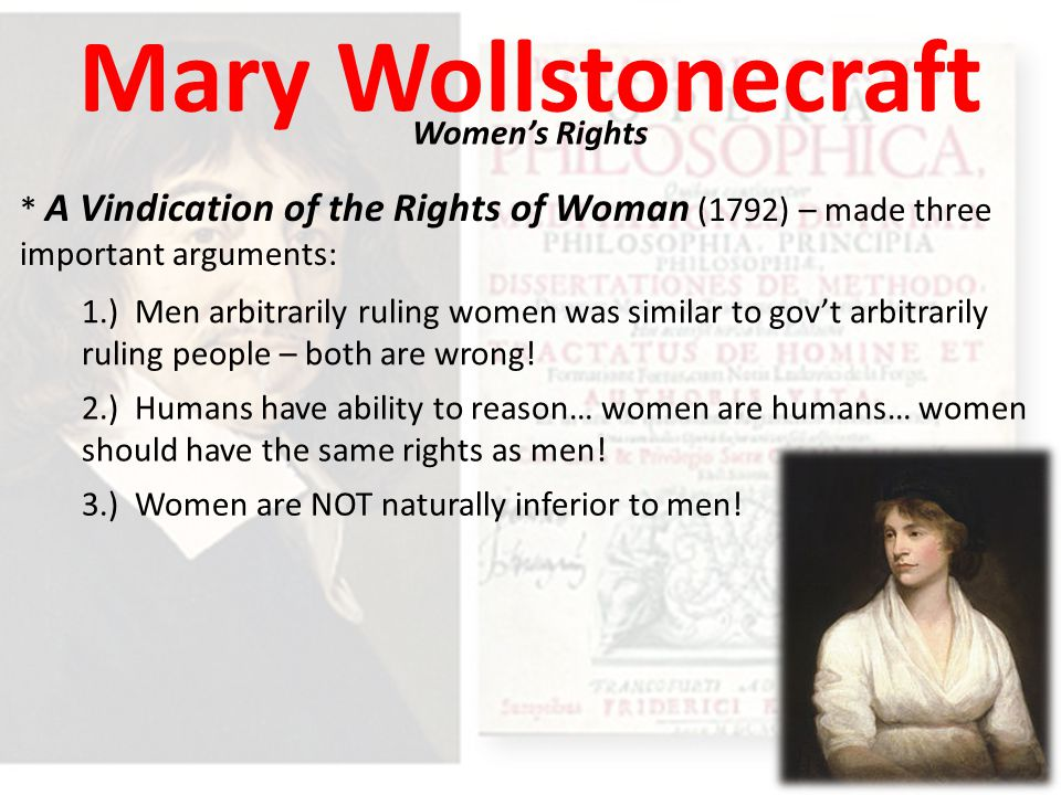 Mary Wollstonecraft Women's Rights * A Vindication of the Rights of Woman (1792) – made three important arguments: 1.) Men arbitrarily ruling women was similar to gov't arbitrarily ruling people – both are wrong.
