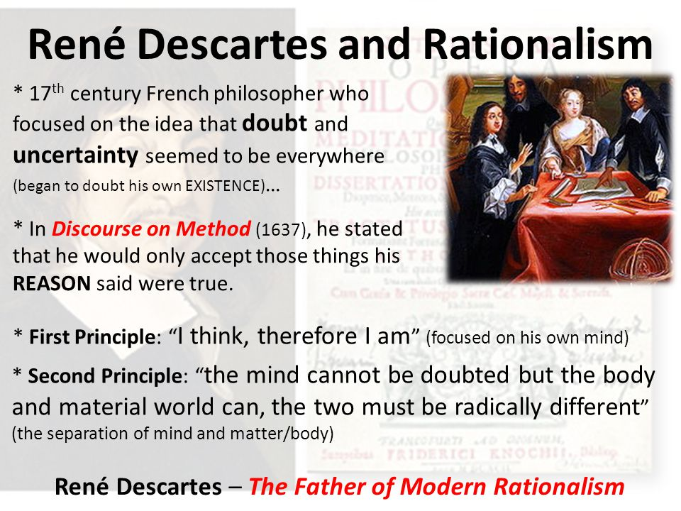René Descartes and Rationalism * 17 th century French philosopher who focused on the idea that doubt and uncertainty seemed to be everywhere (began to doubt his own EXISTENCE) … * In Discourse on Method (1637), he stated that he would only accept those things his REASON said were true.