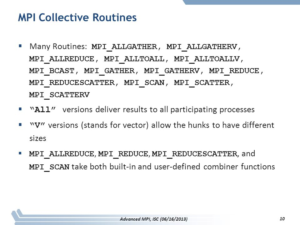 MPI Collective Routines  Many Routines: MPI_ALLGATHER, MPI_ALLGATHERV, MPI_ALLREDUCE, MPI_ALLTOALL, MPI_ALLTOALLV, MPI_BCAST, MPI_GATHER, MPI_GATHERV