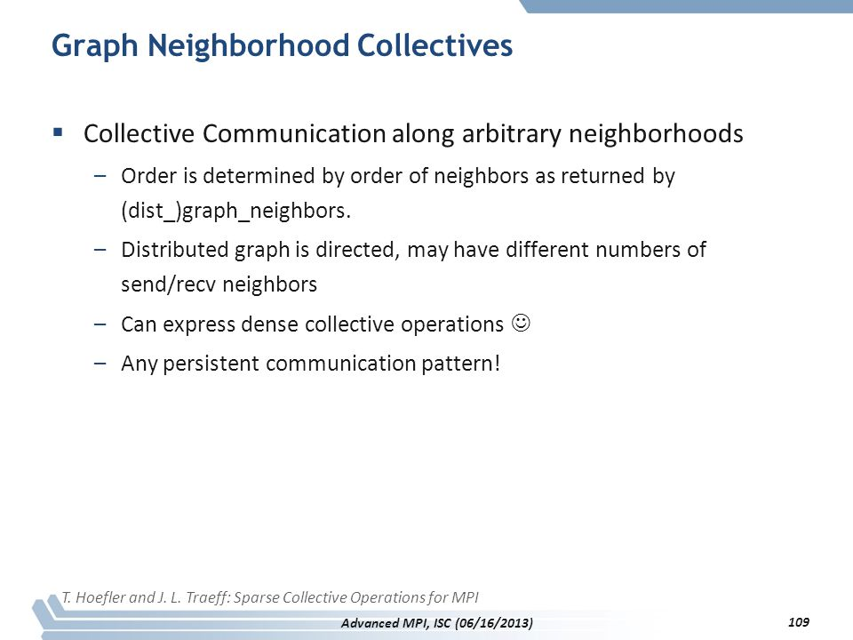Graph Neighborhood Collectives  Collective Communication along arbitrary neighborhoods –Order is determined by order of neighbors as returned by (dis