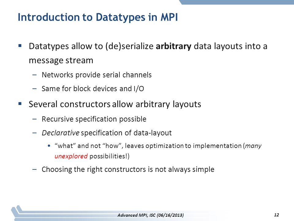 Introduction to Datatypes in MPI  Datatypes allow to (de)serialize arbitrary data layouts into a message stream –Networks provide serial channels –Sa