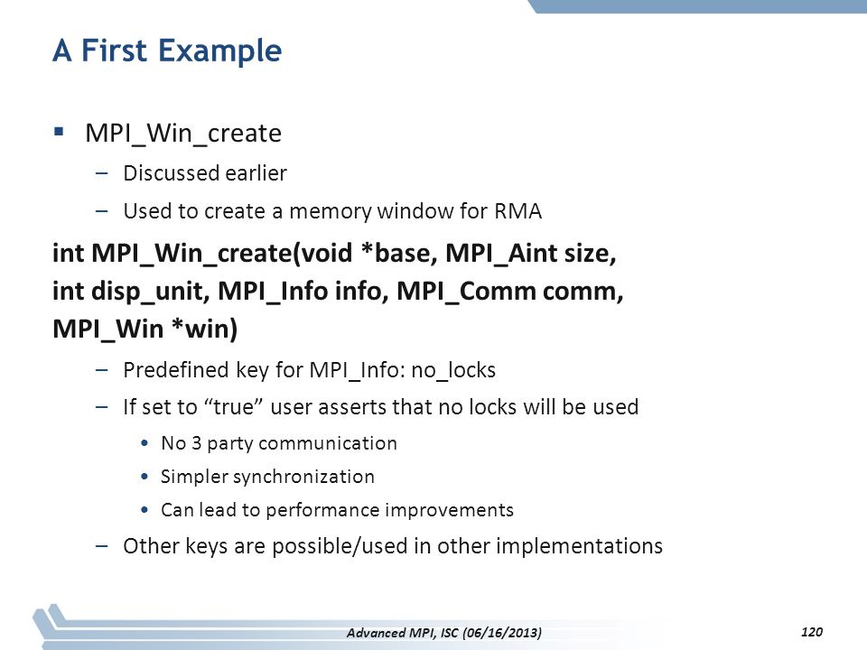 A First Example  MPI_Win_create –Discussed earlier –Used to create a memory window for RMA int MPI_Win_create(void *base, MPI_Aint size, int disp_uni
