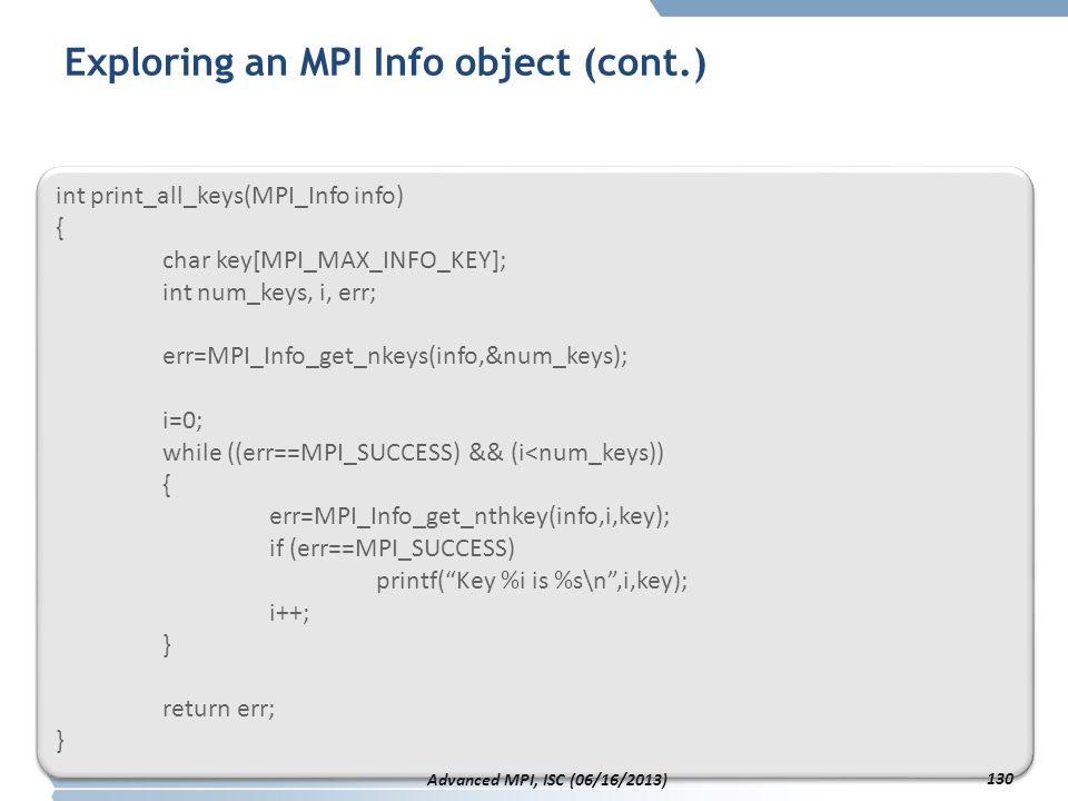 Exploring an MPI Info object (cont.) int print_all_keys(MPI_Info info) { char key[MPI_MAX_INFO_KEY]; int num_keys, i, err; err=MPI_Info_get_nkeys(info