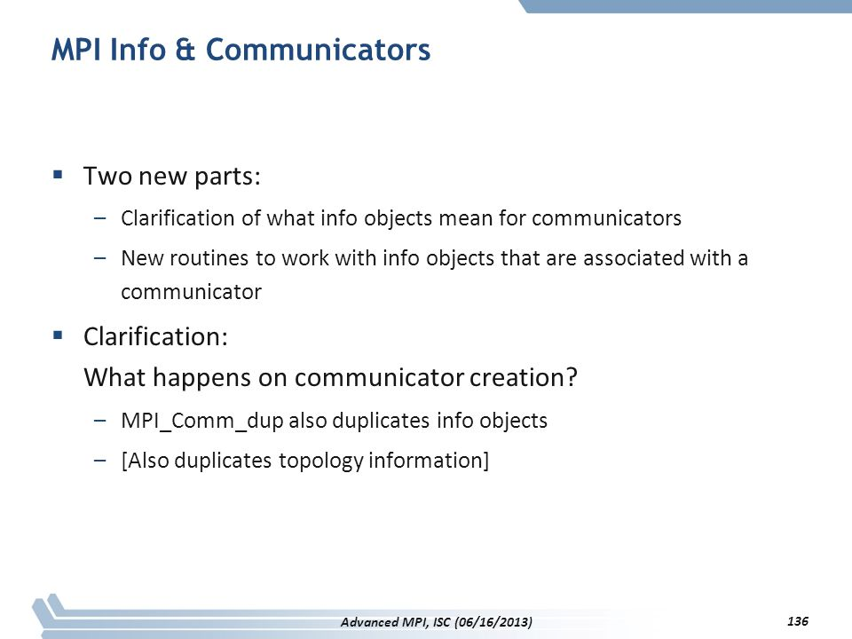 MPI Info & Communicators  Two new parts: –Clarification of what info objects mean for communicators –New routines to work with info objects that are