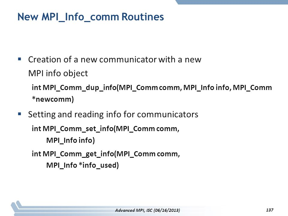 New MPI_Info_comm Routines  Creation of a new communicator with a new MPI info object int MPI_Comm_dup_info(MPI_Comm comm, MPI_Info info, MPI_Comm *n